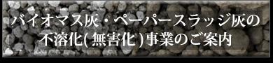 バイオマス灰・ペーパースラッジ灰の不溶化(無害化)事業のご案内